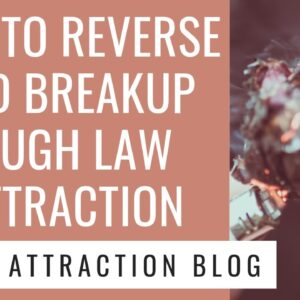 How to Reverse a Bad Breakup Through Law of Attraction | WATCH THIS TO GET YOUR EX BACK!