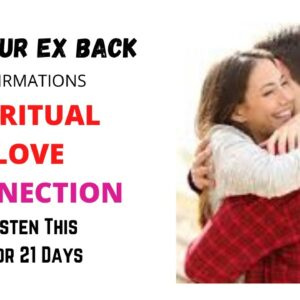 Ex Affirmations - Get Your Ex Back - Spiritual Love Connection - Law of Attraction