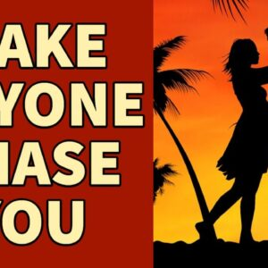 Make anyone chase you! Have someone be all into you, pursue you, love you... (Law of attraction)