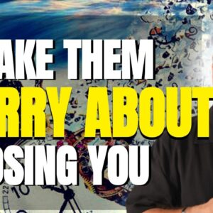 Make Them Worry About Losing You - They Will Chase You - Law of Attraction