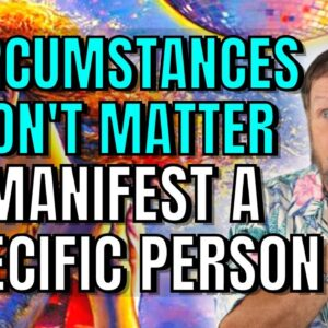 Circumstances Don't Matter When You're Manifesting A Relationship or Specific Person